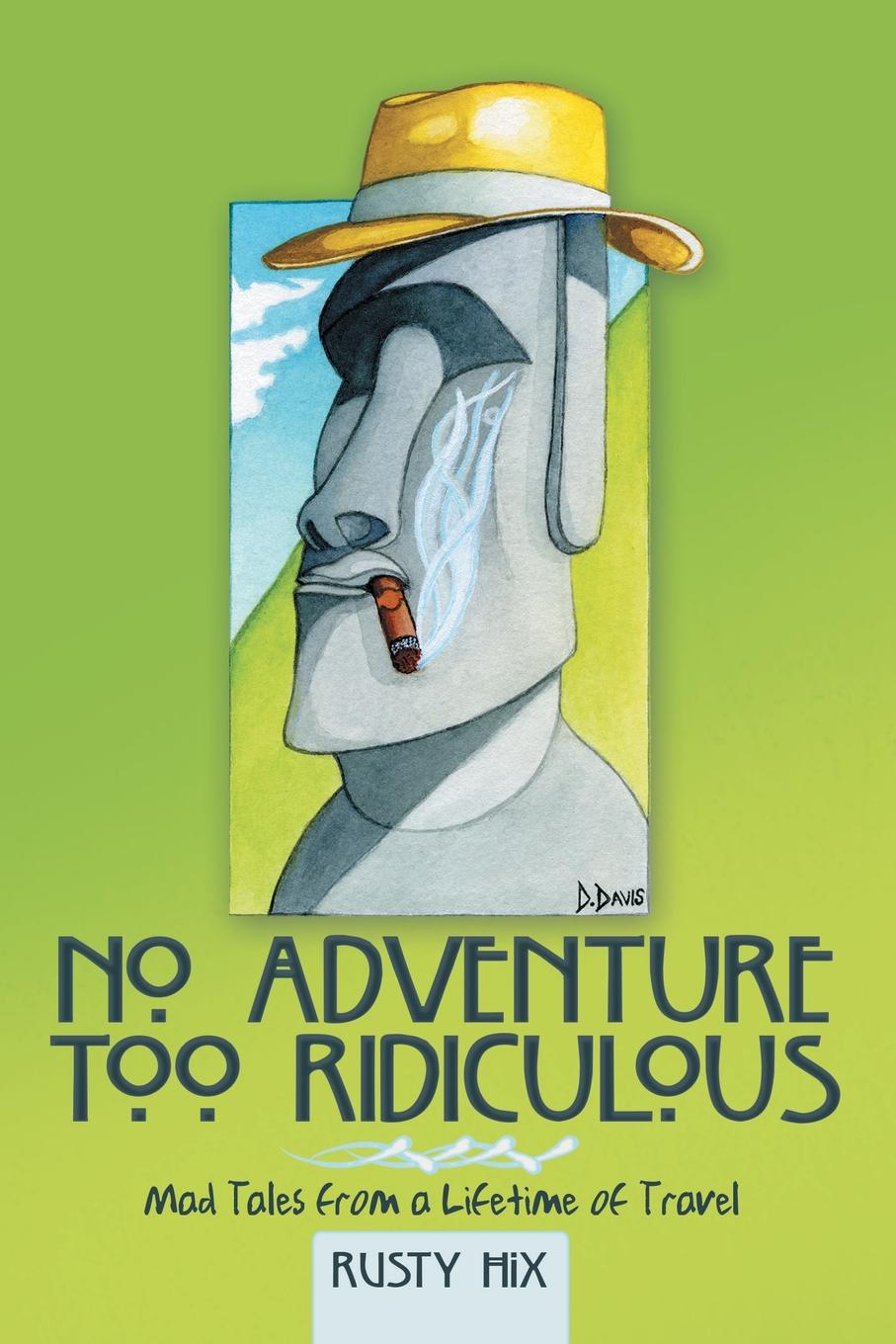 Rusty Hix No Adventure Too Ridiculous. Mad Tales from a Lifetime of Travel