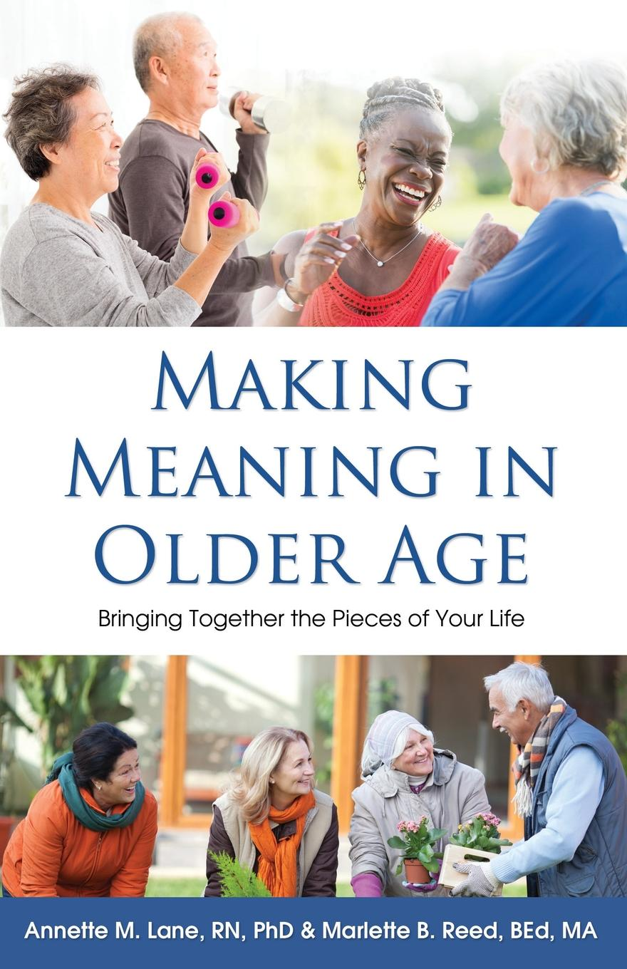 Annette M. Lane RN PhD, Marlette B. Reed BEd MA Making Meaning in Older Age. Bringing Together the Pieces of Your Life gottman john phd seven principles for making ma