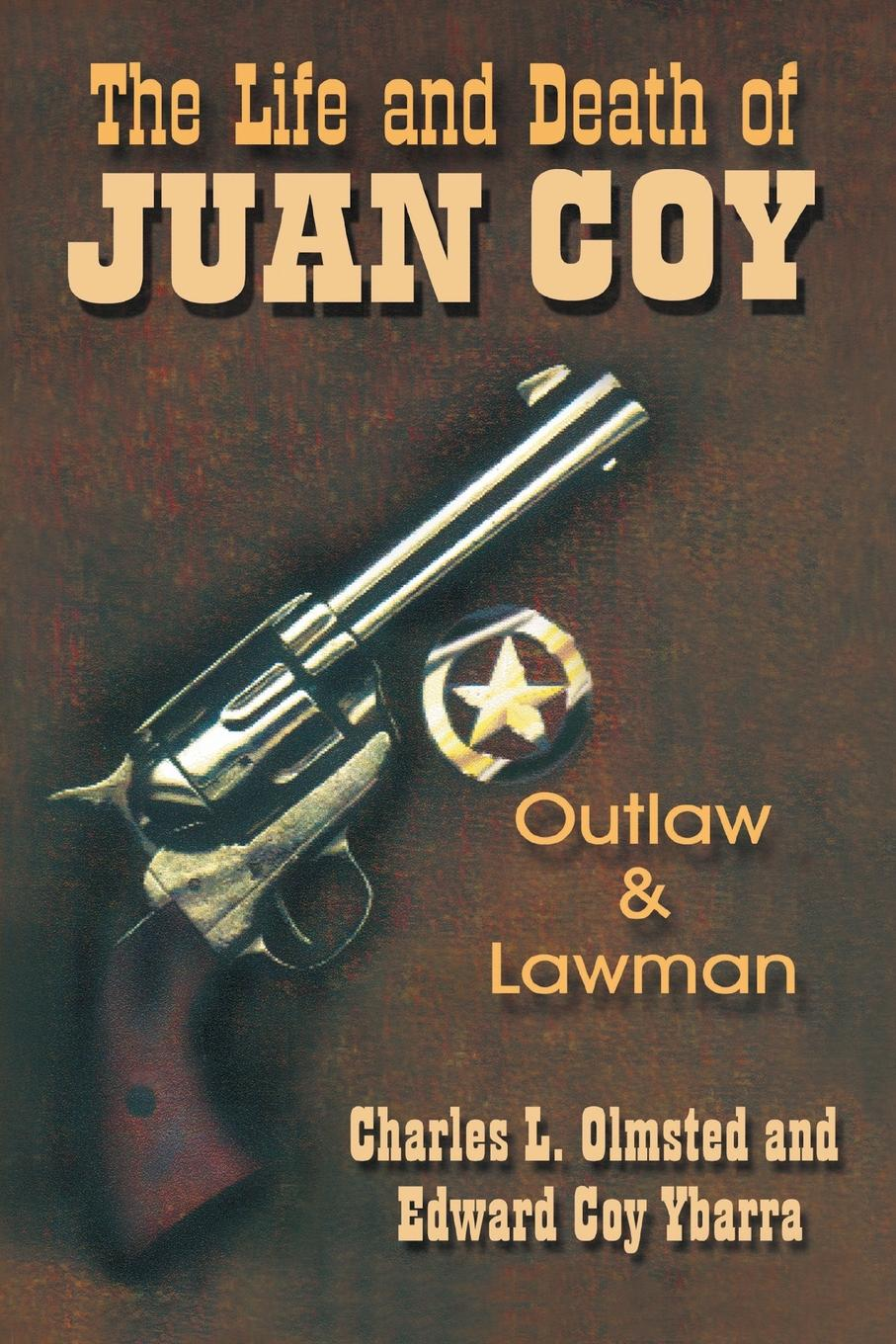 Charles L. Olmsted, Edward Coy Ybarra The Life and Death of Juan Coy. Outlaw and Lawman carolyn davidson texas lawman