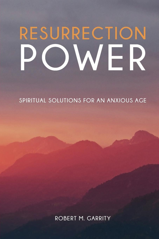 лучшая цена Robert M. Garrity Resurrection Power. Spiritual Solutions for an Anxious Age