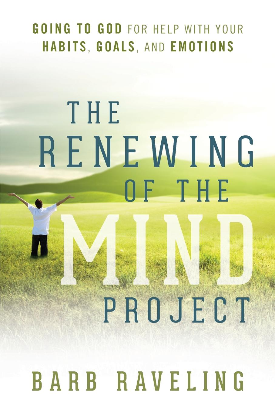 Barb Raveling The Renewing of the Mind Project. Going to God for Help with Your Habits, Goals, and Emotions change your mind change your life