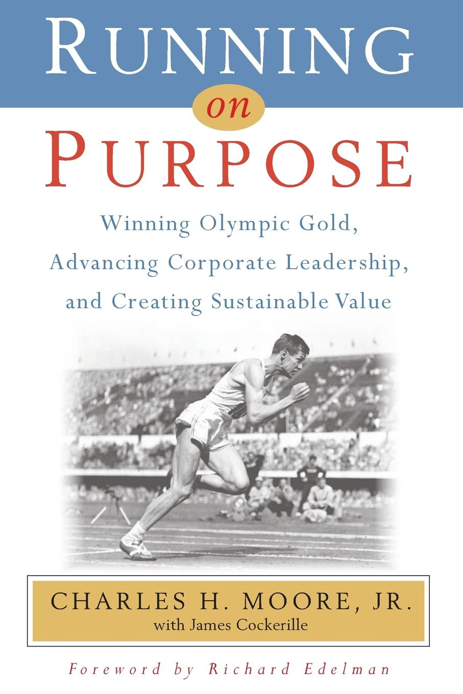 Running on Purpose. Winning Olympic Gold, Advancing Corporate Leadership and Creating Sustainable Value Charlie Moore never broke his stride after winning an Olympic gold...