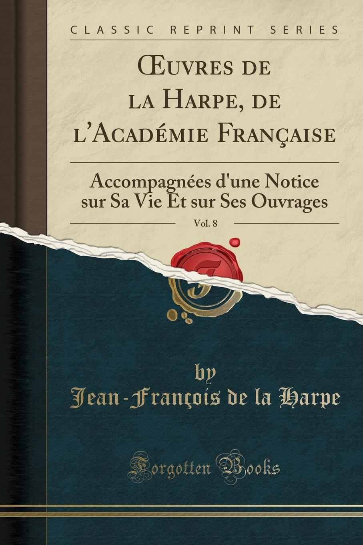 Jean-François de la Harpe OEuvres de la Harpe, de l.Academie Francaise, Vol. 8. Accompagnees d.une Notice sur Sa Vie Et sur Ses Ouvrages (Classic Reprint) a dubois du benefice de l assurance sur la vie