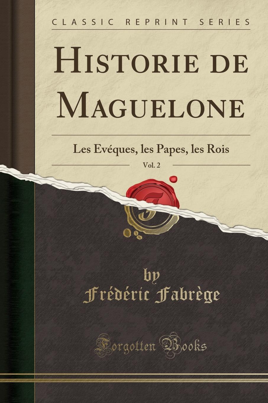 Frédéric Fabrège Historie de Maguelone, Vol. 2. Les Eveques, les Papes, les Rois (Classic Reprint) marie joseph de chenier charles ix ou l ecole des rois
