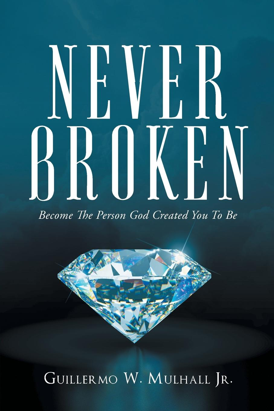 Guillermo W. Mulhall Jr. Never Broken. Become The Person God Created You To Be pascale smets and god created the au pair
