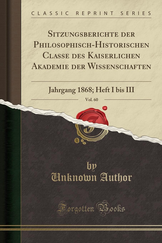 Unknown Author Sitzungsberichte der Philosophisch-Historischen Classe des Kaiserlichen Akademie der Wissenschaften, Vol. 60. Jahrgang 1868; Heft I bis III (Classic Reprint) недорого
