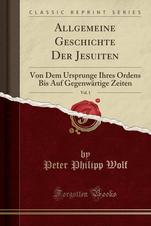 Peter Philipp Wolf Allgemeine Geschichte Der Jesuiten, Vol. 1. Von Dem Ursprunge Ihres Ordens Bis Auf Gegenwartige Zeiten (Classic Reprint)