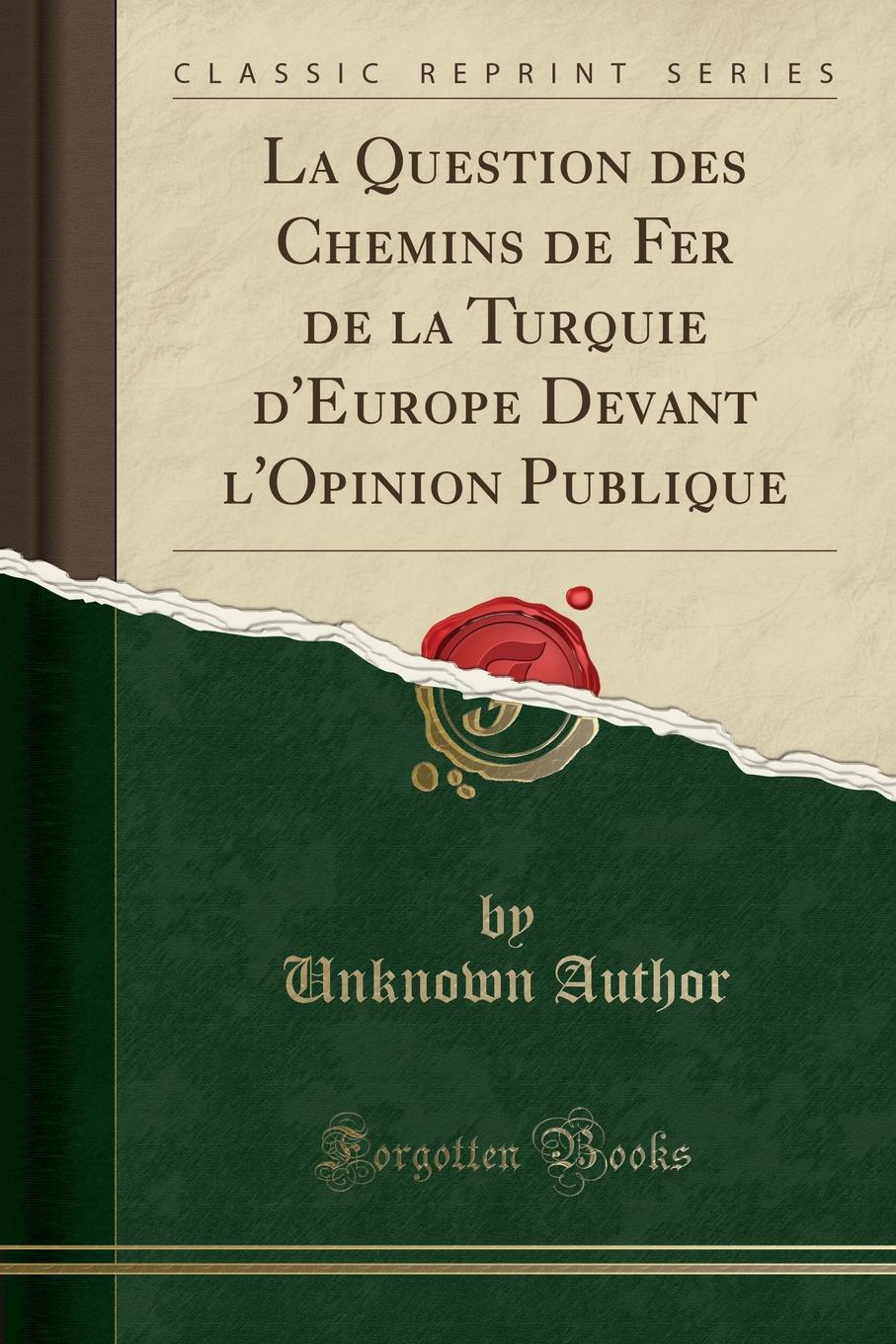 La Question des Chemins de Fer de la Turquie d.Europe Devant l.Opinion Publique (Classic Reprint) Excerpt from La Question des Chemins de Fer de la Turquie...
