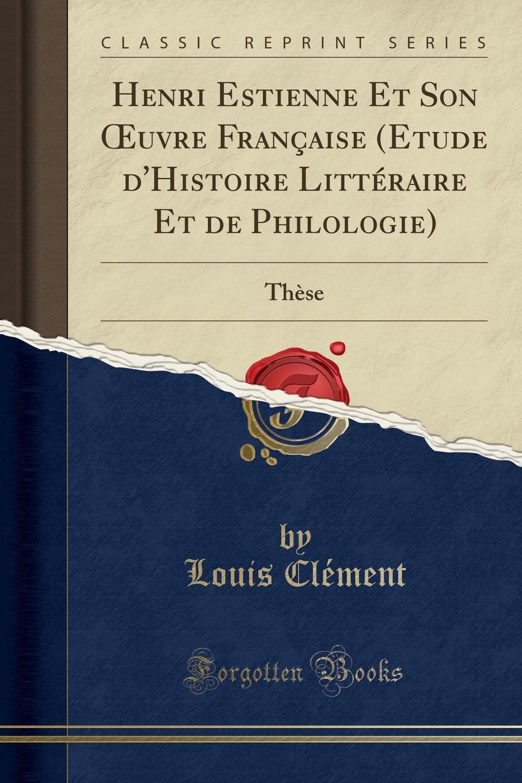 Louis Clément Henri Estienne Et Son OEuvre Francaise (Etude d.Histoire Litteraire Et de Philologie). These (Classic Reprint)