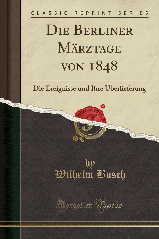 Wilhelm Busch Die Berliner Marztage von 1848. Die Ereignisse und Ihre Uberlieferung (Classic Reprint)