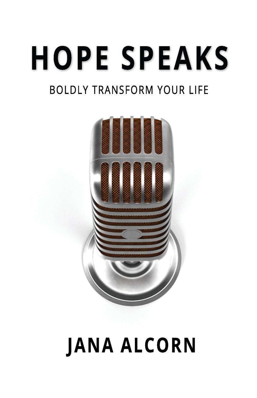 Jana Alcorn Hope Speaks. Boldly Transform Your Life jana alcorn hope speaks boldly transform your life