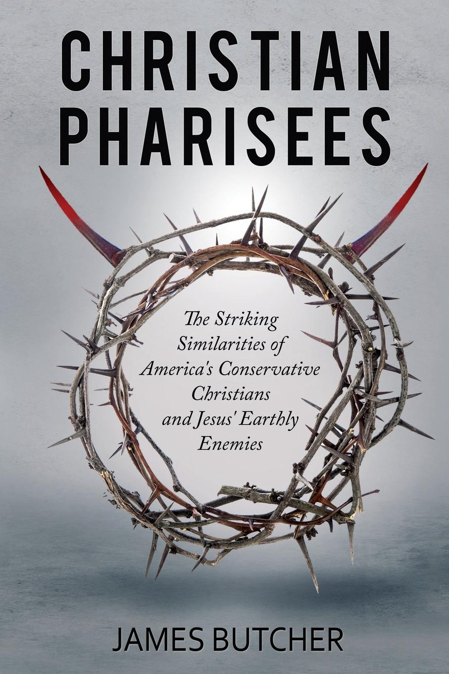 James Butcher Christian Pharisees. The Striking Similarities of America.s Conservative Christians and Jesus. Earthly Enemies the christians london