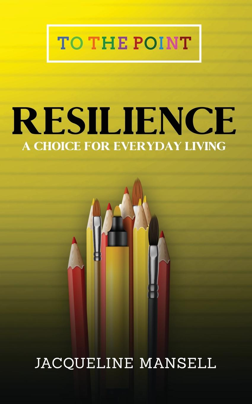 Jacqueline Mansell Resilience. A Choice For Every Day Living antoinette oglethorpe grow your geeks a handbook for developing leaders in high tech organisations