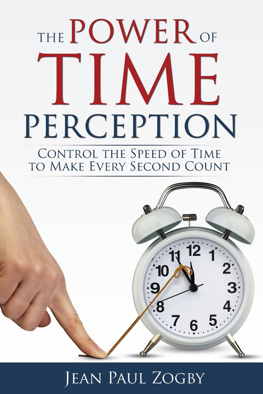 Jean Paul Zogby The Power of Time Perception. Control the Speed of Time to Make Every Second Count michelle hillier inspired magic your guide to transforming your life with the power of the mind
