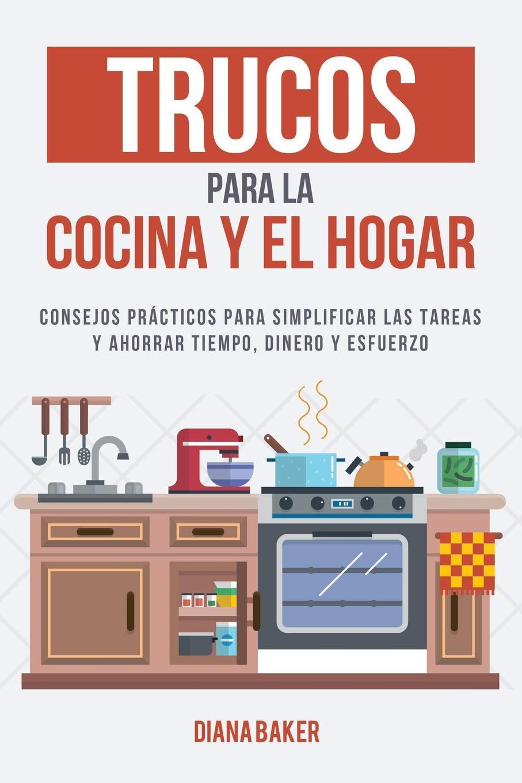 Diana Baker Trucos para la Cocina y el Hogar. Consejos practicos para simplificar las tareas y ahorrar tiempo, dinero y esfuerzo rose n empleada domestica ideal tips para elegir y consejos para triunfar en la profesion