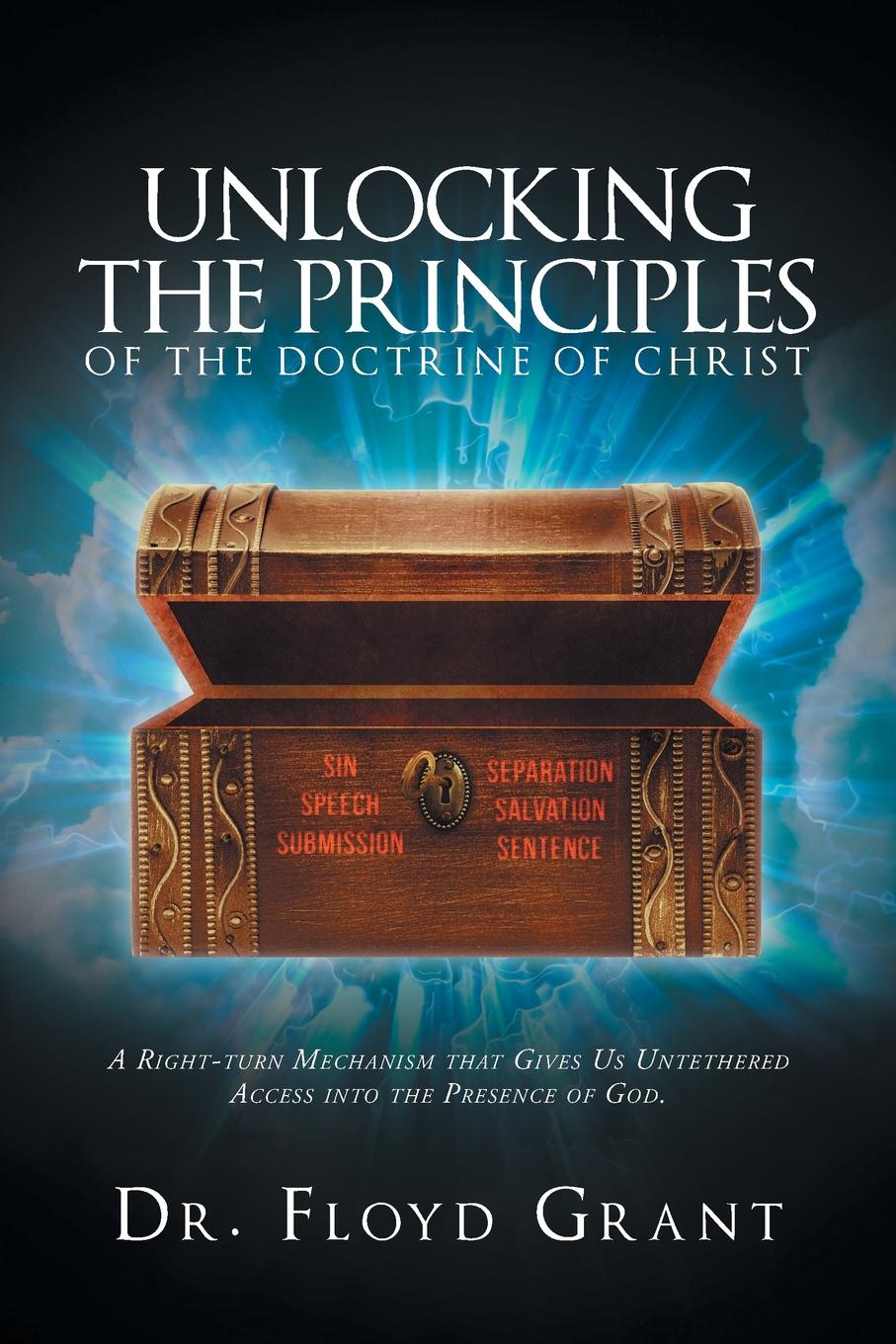Dr. Floyd Grant Unlocking The Principles Of The Doctrine Of Christ. A Right-Turn Mechanism that Gives Us Untethered Access into the Presence of God harry herman six principles of the doctrine of christ foundation for pentecostal apostolic faith