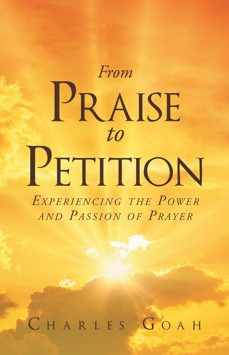 Charles Goah From Praise to Petition. Experiencing the Power and Passion of Prayer missing out a praise of the unlived life