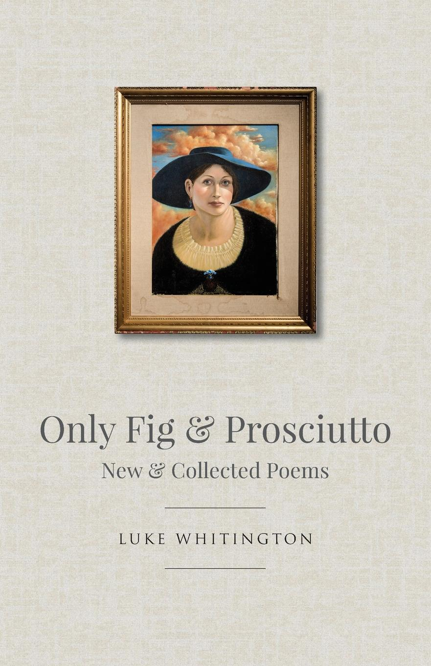 Luke Whitington Only Fig . Prosciutto. New . Collected Poems navel