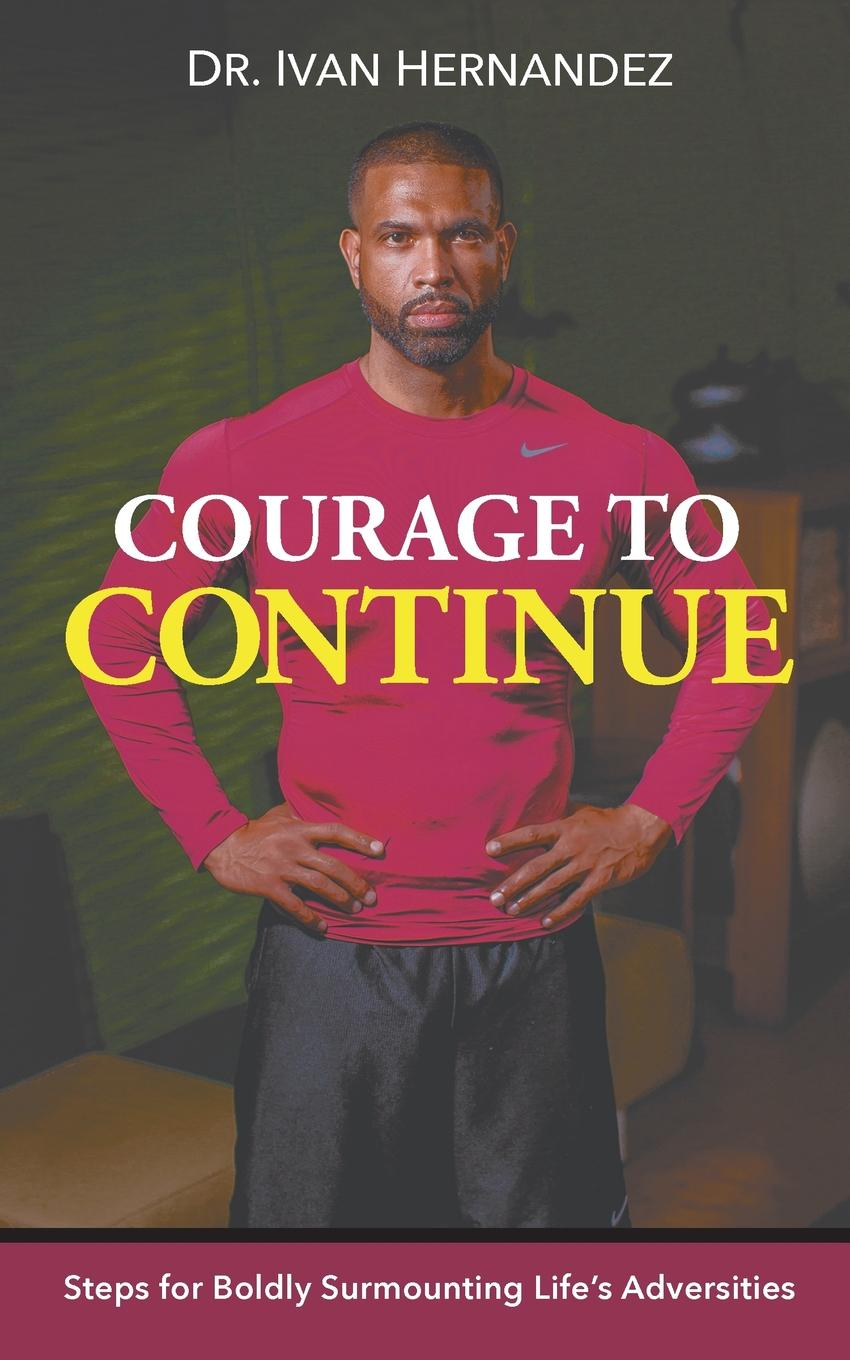 Courage to Continue. Steps for Boldly Surmounting Life.s Adversities Dr. Ivan Hernandez delivers with his astounding and motivational...