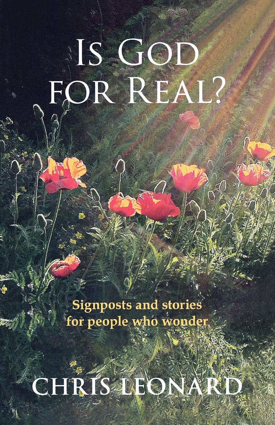 Chris Leonard Is God for Real. - Signposts and Stories for People Who Wonder