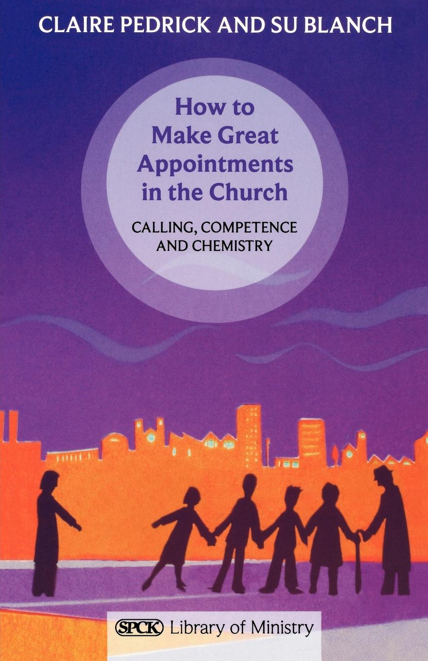 Claire Pedrick, Su Blanch How to Make Great Appointments in the Church - Calling, Competance and Chemistry