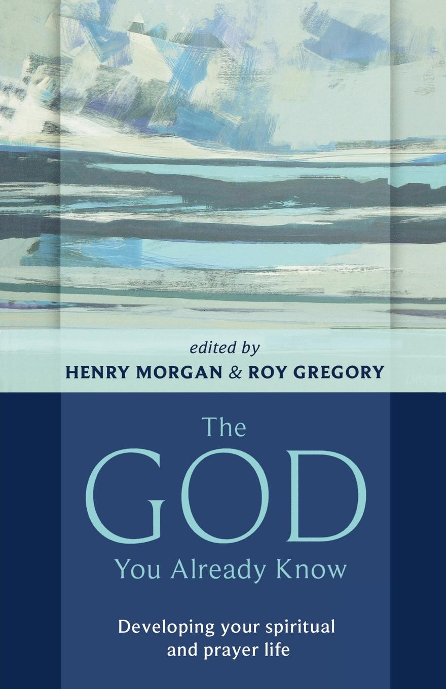 The God You Already Know - Developing your spiritual and prayer life in the midst of life
