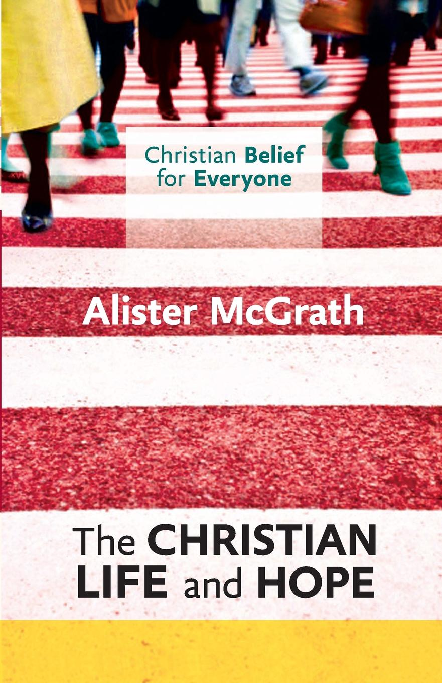Alister E McGrath Christian Life and Hope. Christian Belief for Everyone