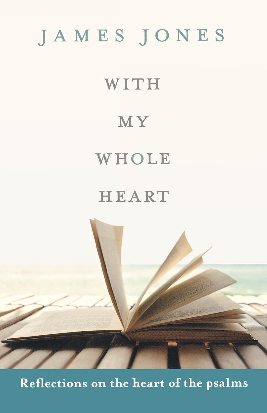 James Jones With My Whole Heart - Reflections on the Heart of the Psalms reflections on a ravaged century