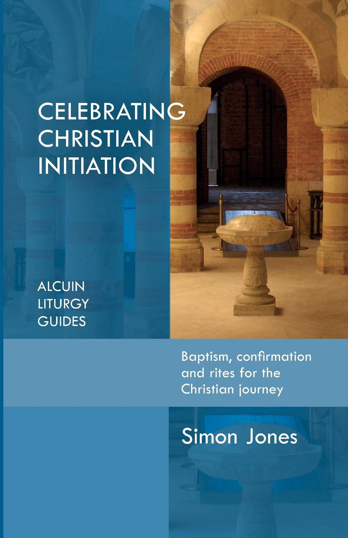 Simon Jones Celebrating Christian Initiation simon jones celebrating christian initiation