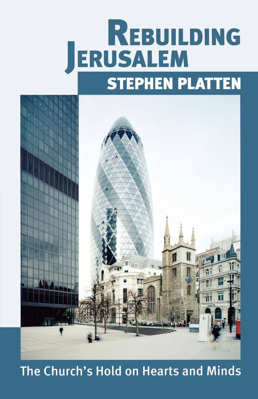 Stephen Platten Rebuilding Jerusalem. The Church.s Hold on Hearts and Minds. Stephen Platten
