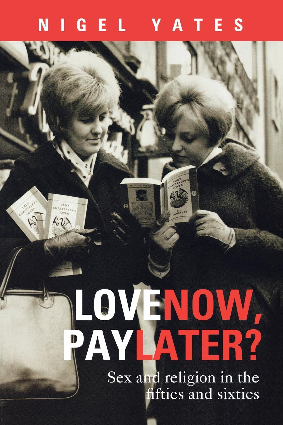 Nigel Yates Love Now, Pay Later. - Sex and Religion and the Fifties and Sixties grace davie religion in britain a persistent paradox