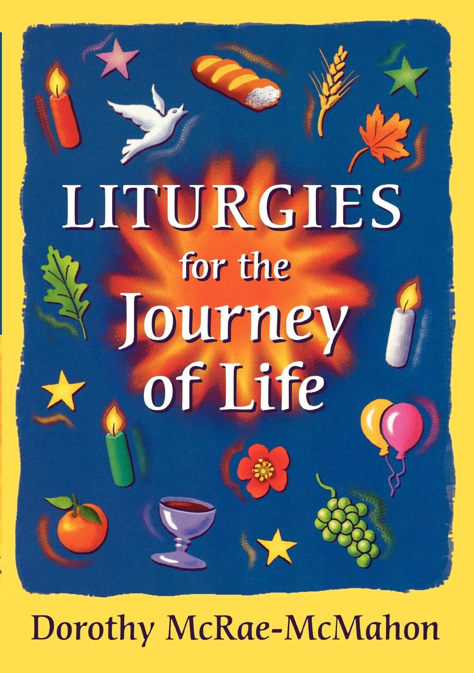 Dorothy McRae-Mcmahon Liturgies for the Journey of Life dorothy bass c practicing our faith a way of life for a searching people