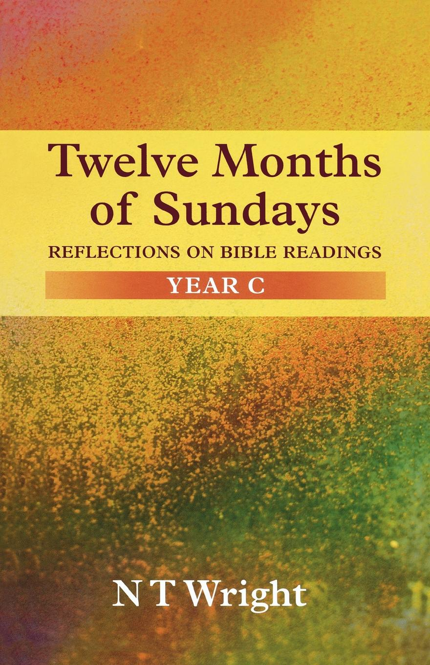 Tom Wright Twelve Months of Sundays Year C - Reflections on Bible Readings richard phillips sermons adapted to the use of schools for every sunday in the year and for the great fasts and festivals