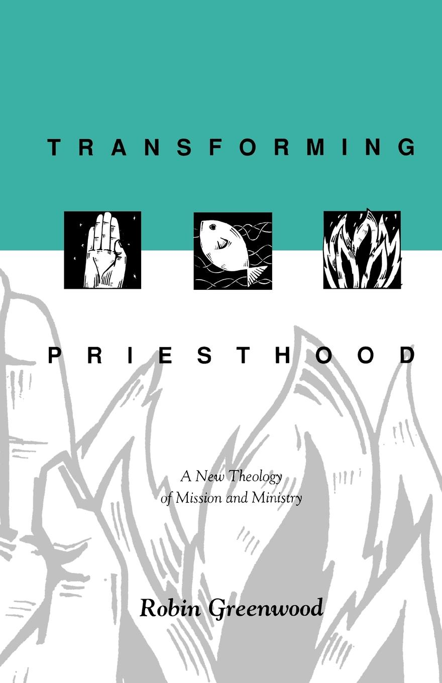 Richard Higginson, Robin Greenwood Transforming Priesthood - A New Theology of Mission and Ministry the affirmation