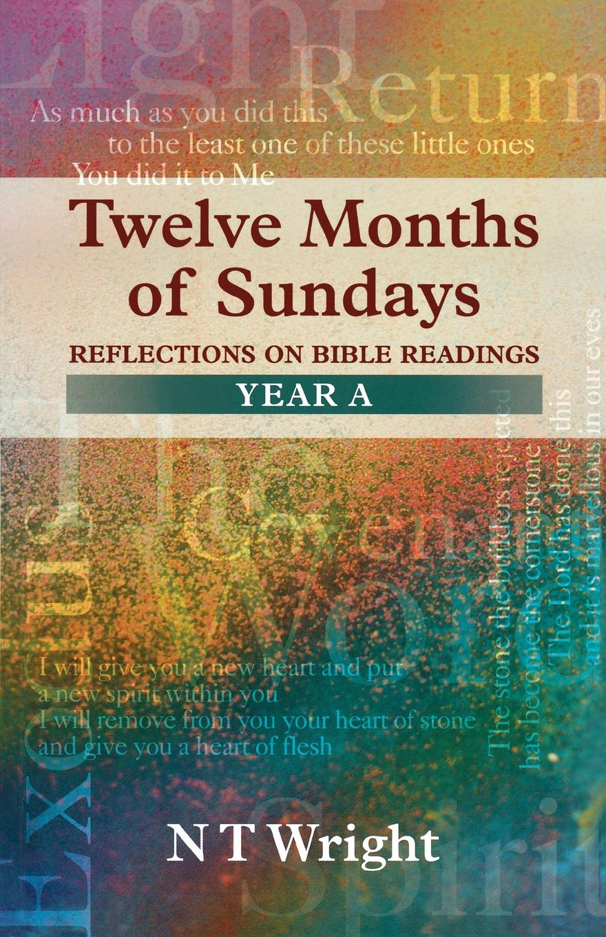 Tom Wright Twelve Months of Sundays Year A - Reflections on Bible Readings richard phillips sermons adapted to the use of schools for every sunday in the year and for the great fasts and festivals