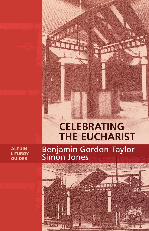 Benjamin Gordon-Taylor, Ben Gordon-Taylor, Simon Jones Celebrating the Eucharist - Alcuin Liturgy Guides simon jones celebrating christian initiation