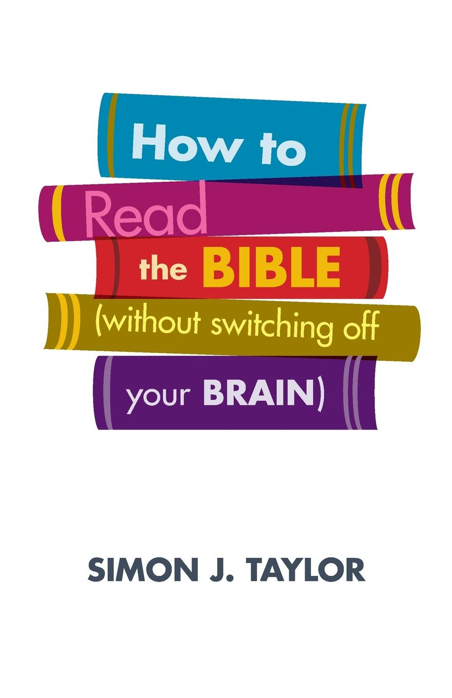 Simon J Taylor How to Read the Bible (Without Switching Off Your Brain) ayres samuel gardiner the expositor s bible index