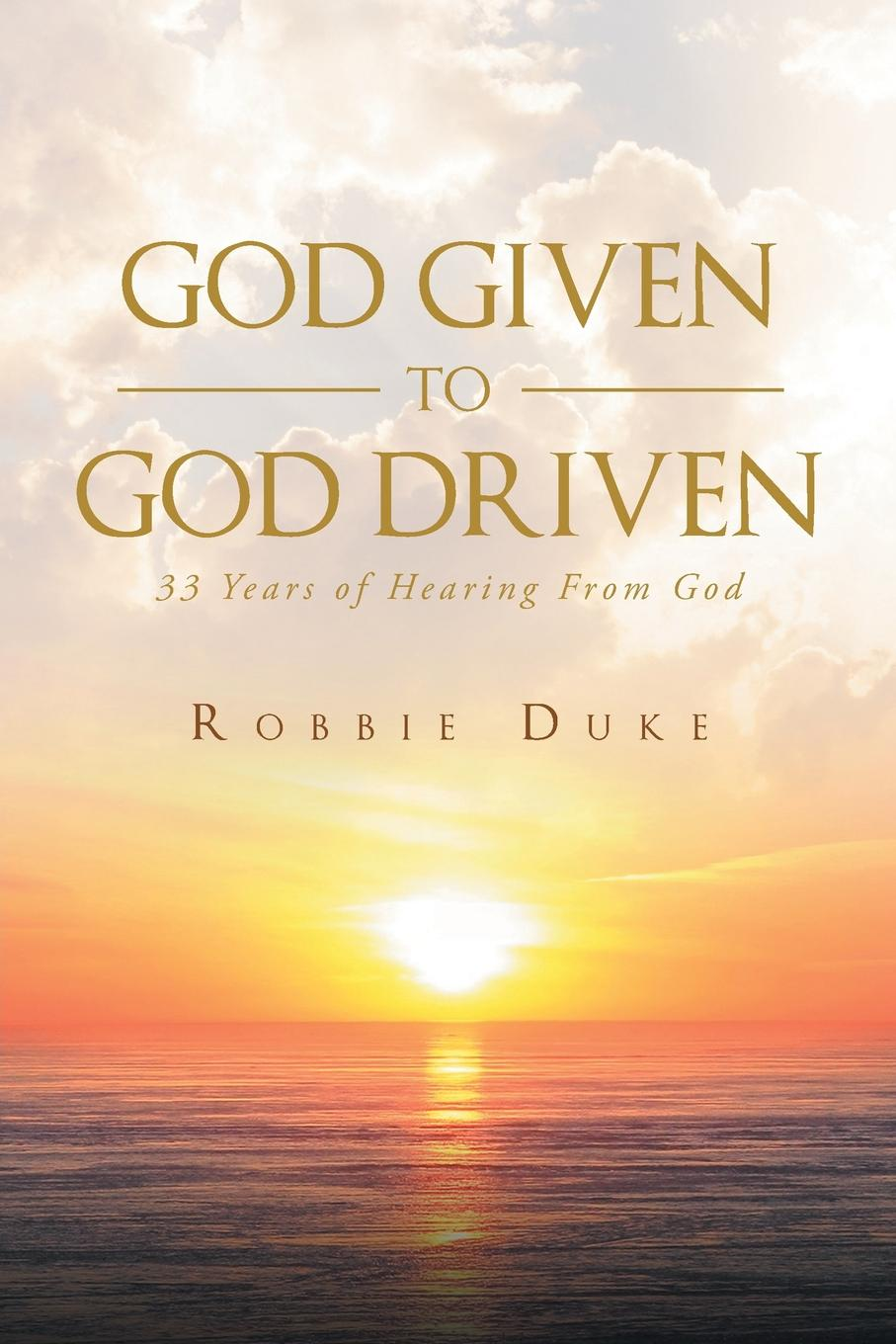 Robbie Duke God Given To God Driven. 33 Years of Hearing From God fingerband god los roselle