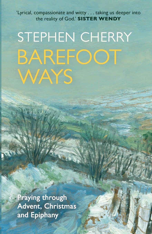 Stephen Cherry Barefoot Ways. Praying Through Advent, Christmas and Beyond john rowland west parish sermons for the advent and christmas seasons