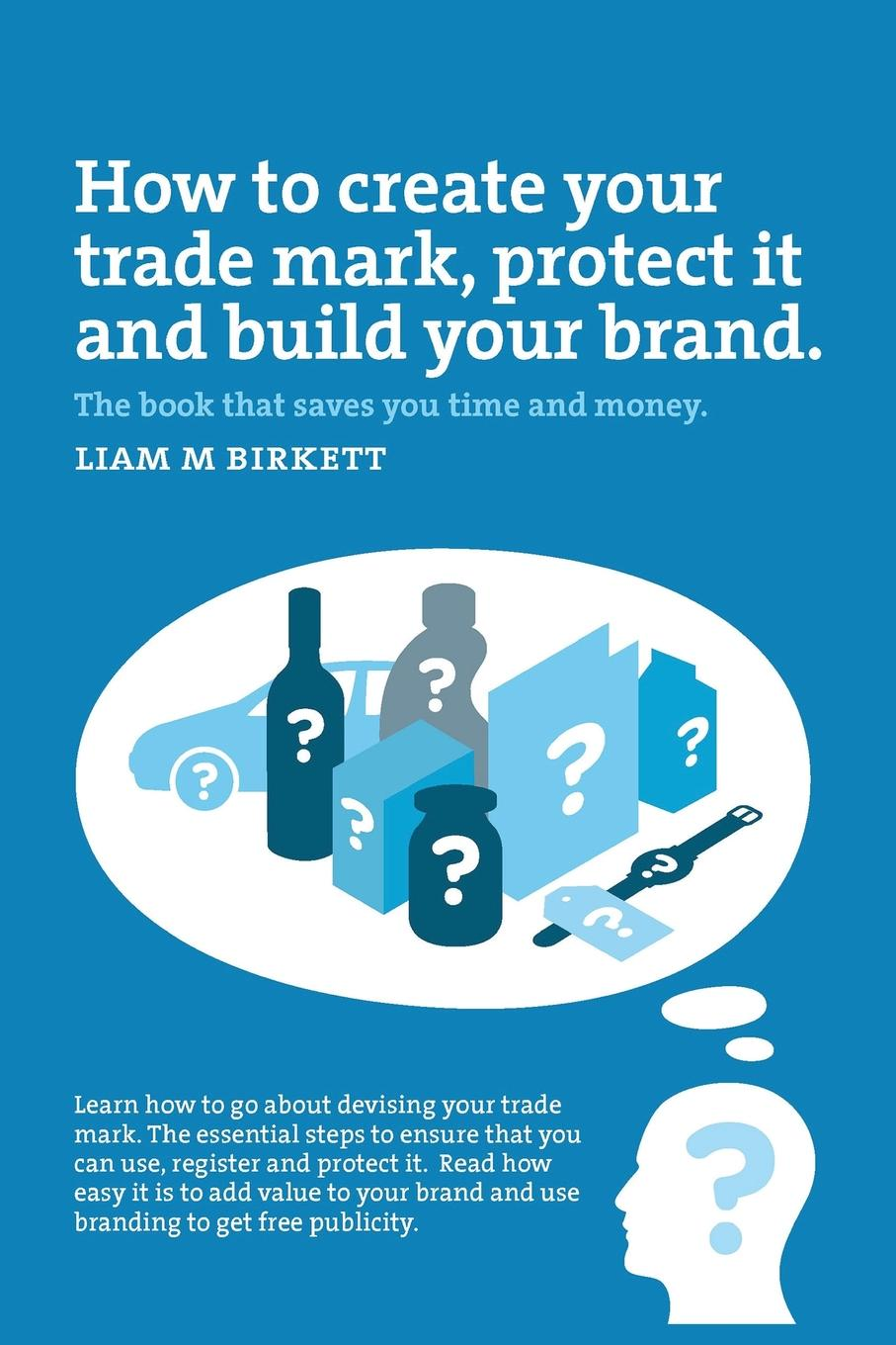 How to Create a Trade Mark, Protect it and Build your Brand. Liam Birkett You will benefit from knowing the direct route to creating a strong...