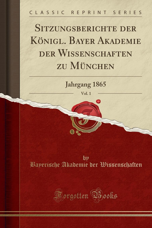 Bayerische Akademie der Wissenschaften Sitzungsberichte der Konigl. Bayer Akademie der Wissenschaften zu Munchen, Vol. 1. Jahrgang 1865 (Classic Reprint) недорого