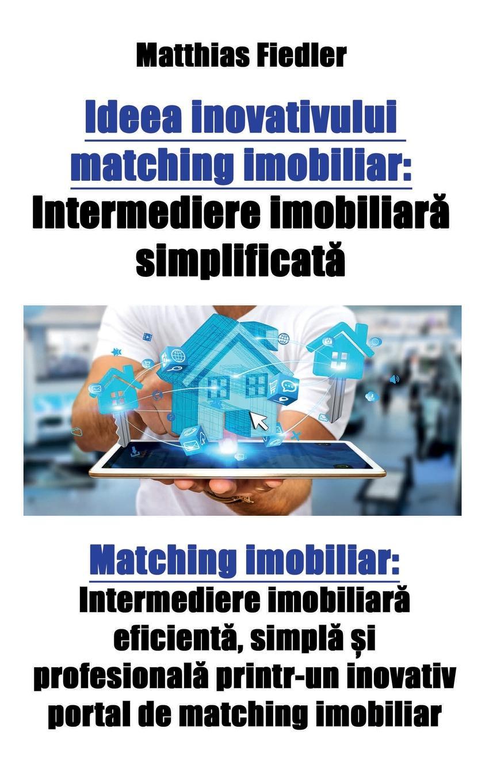 Matthias Fiedler Ideea inovativului matching imobiliar. Intermediere imobiliara simplificata: Matching imobiliar: Intermediere imobiliara eficienta, simpla si profesionala printr-un inovativ portal de matching imobiliar simpla