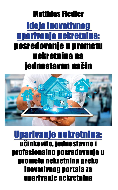 Ideja inovativnog uparivanja nekretnina. posredovanje u prometu nekretnina na jednostavan nacin: Uparivanje nekretnina: ucinkovito, jednostavno i profesionalno posredovanje u prometu nekretnina preko inovativnog portala za uparivanje nekretnina U ovoj je knjizi objaР?njen revolucionaran koncept portal...