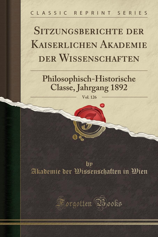 Akademie der Wissenschaften in Wien Sitzungsberichte der Kaiserlichen Akademie der Wissenschaften, Vol. 126. Philosophisch-Historische Classe, Jahrgang 1892 (Classic Reprint) недорого