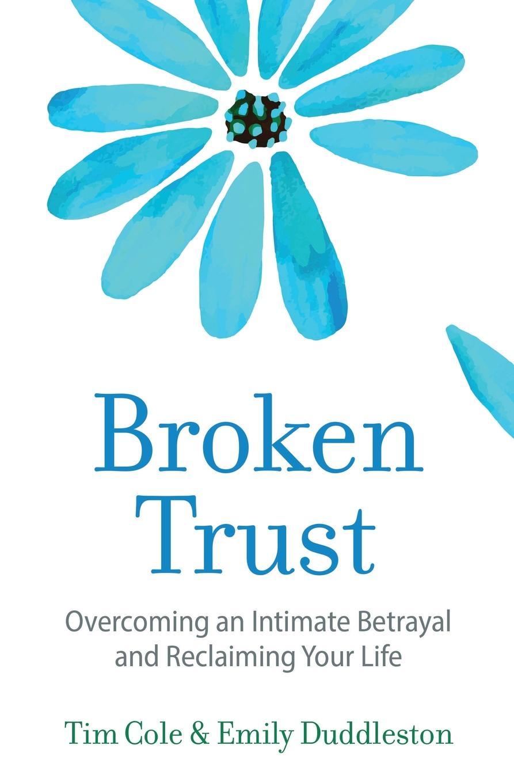 Tim Cole, Emily Duddleston Broken Trust. Overcoming an Intimate Betrayal the garden of betrayal