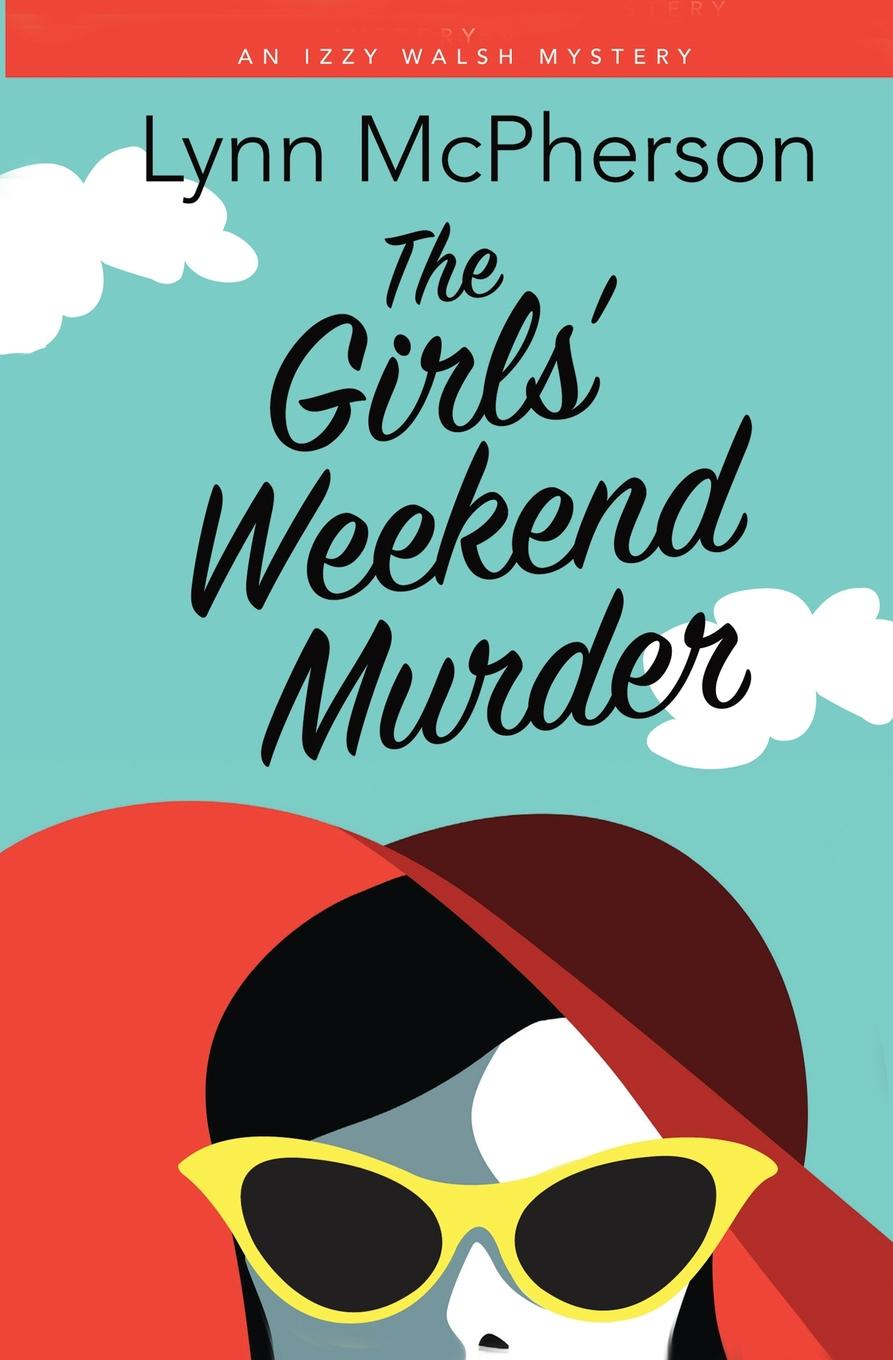 Lynn McPherson The Girls. Weekend Murder. An Izzy Walsh Mystery