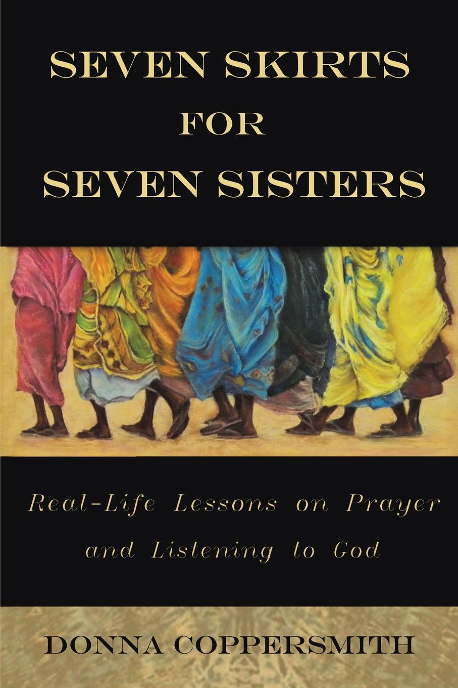 Donna Coppersmith Seven Skirts for Seven Sisters. Real-Life Lessons on Prayer and Listening to God bill george seven lessons for leading in crisis