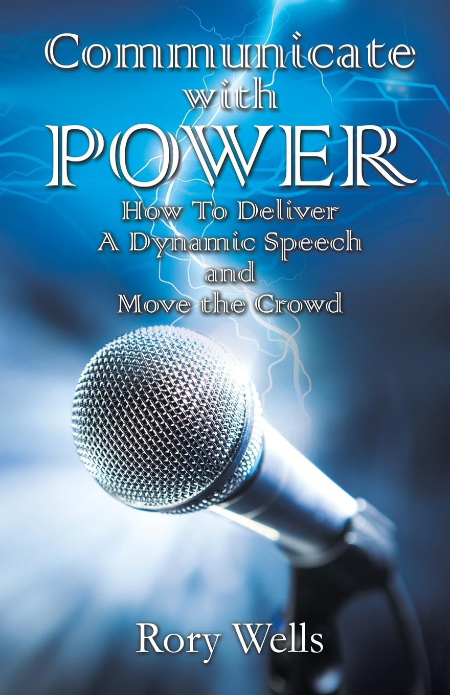 цена на Rory Wells Communicate With Power. How To Deliver A Dynamic Speech and Move the Crowd