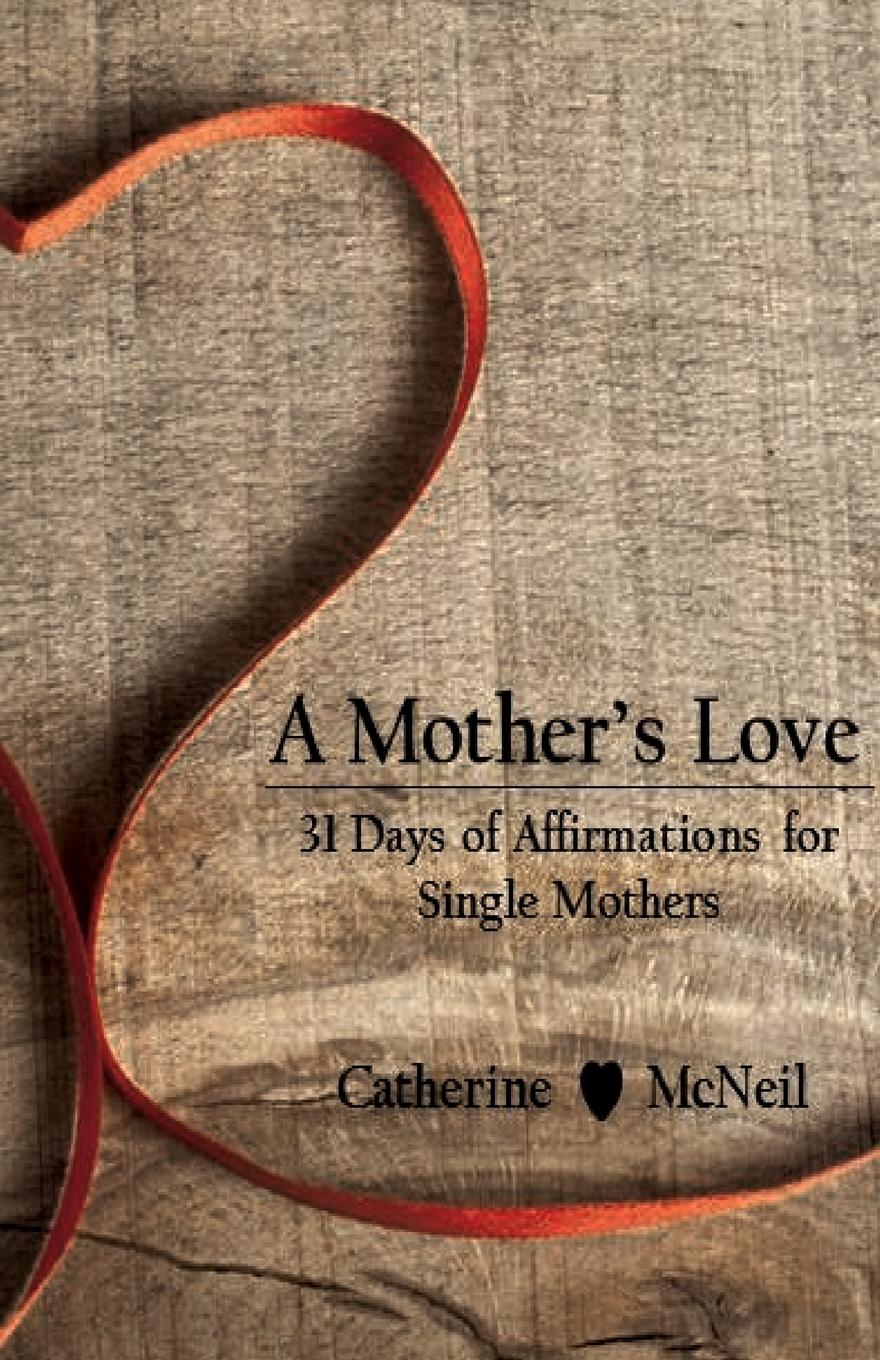 Catherine McNeil A Mother.s Love. 31 Days of Affirmations for Single Mothers
