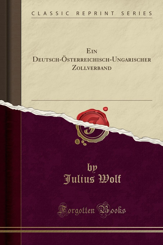 Julius Wolf Ein Deutsch-Osterreichisch-Ungarischer Zollverband (Classic Reprint) j m bach auf la t uns den herren loben